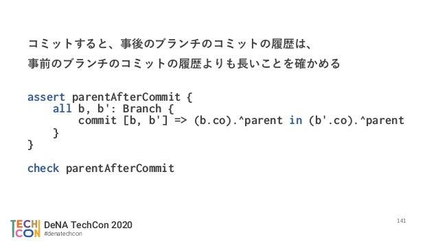 DeNA TechCon 2020 #denatechcon assert parentAfterCommit { all b, b': Branch { commit [b, b'] => (b.co).^parent in (b'.co)....