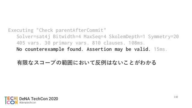 "DeNA TechCon 2020 #denatechcon Executing ""Check parentAfterCommit"" Solver=sat4j Bitwidth=4 MaxSeq=4 SkolemDepth=1 Symmetry..."