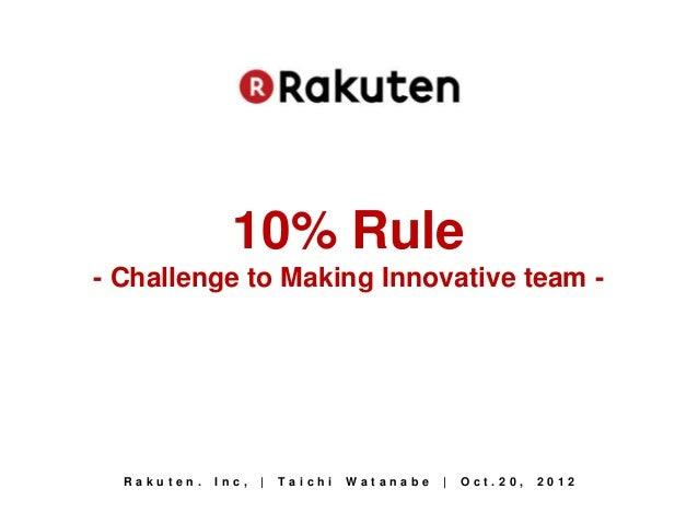 10% Rule- Challenge to Making Innovative team -  Rakuten.   Inc,   |   Taichi   Watanabe   |   Oct.20,   2012