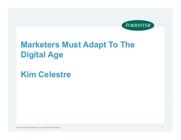 Marketers Must Adapt To The     Digital Age     Kim Celestre© 2012 Forrester Research, Inc. Reproduction Prohibited   1