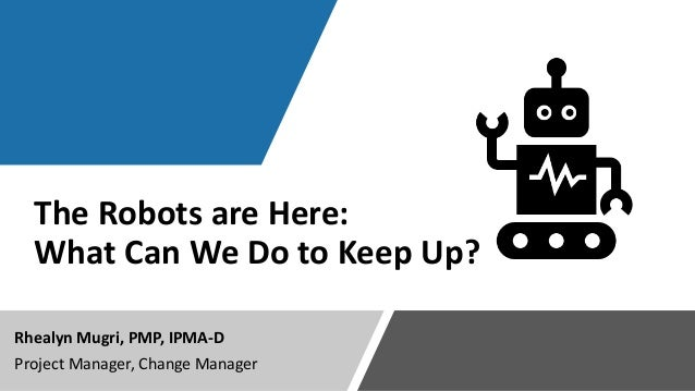 The Robots are Here: What Can We Do to Keep Up? Rhealyn Mugri, PMP, IPMA-D Project Manager, Change Manager