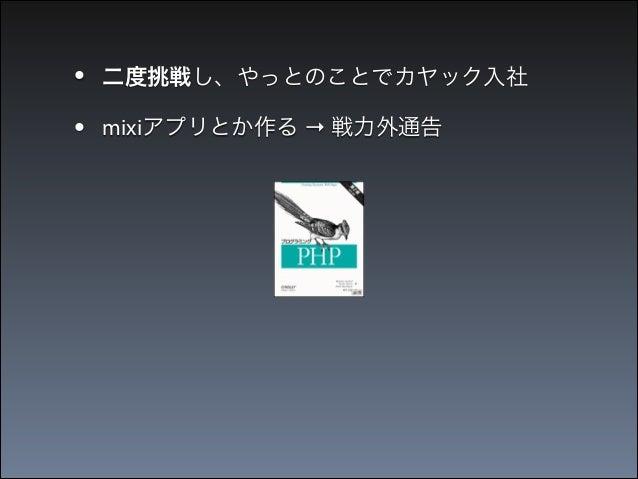 • •  二度挑戦し、やっとのことでカヤック入社 mixiアプリとか作る → 戦力外通告