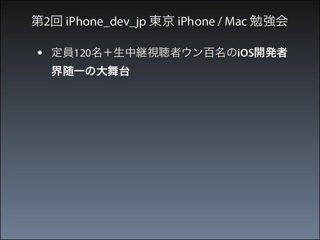 第2回 iPhone_dev_jp 東京 iPhone / Mac 勉強会  •  定員120名+生中継視聴者ウン百名のiOS開発者 界随一の大舞台  •  発表メンバーも実力者&有名人ばかり
