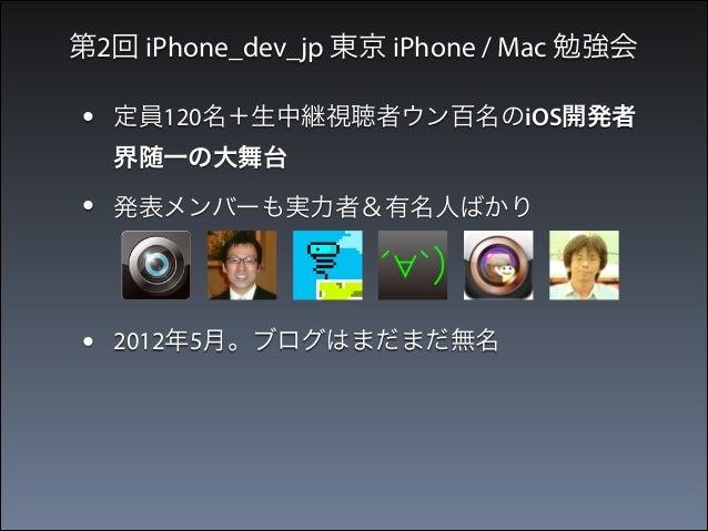 第2回 iPhone_dev_jp 東京 iPhone / Mac 勉強会  •  定員120名+生中継視聴者ウン百名のiOS開発者 界随一の大舞台  •  発表メンバーも実力者&有名人ばかり  • •  2012年5月。ブログはまだまだ無名 ...