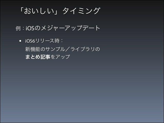 「おいしい」タイミング 例:iOSのメジャーアップデート  •  iOS6リリース時: 新機能のサンプル/ライブラリの まとめ記事をアップ  → 当時の最高ブクマ数を獲得