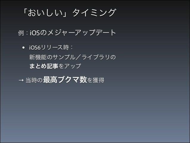 「おいしい」タイミング 例:iOSのメジャーアップデート  •  iOS6リリース時: 新機能のサンプル/ライブラリの まとめ記事をアップ  → 当時の最高ブクマ数を獲得  •  iOS7リリース時: 新機能のサンプル詰め合わせアプ リを公...