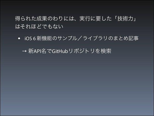 得られた成果のわりには、実行に要した「技術力」 はそれほどでもない  •  iOS 6 新機能のサンプル/ライブラリのまとめ記事  → 新API名でGitHubリポジトリを検索  •  iOS7 新機能のサンプル詰め合わせアプリ