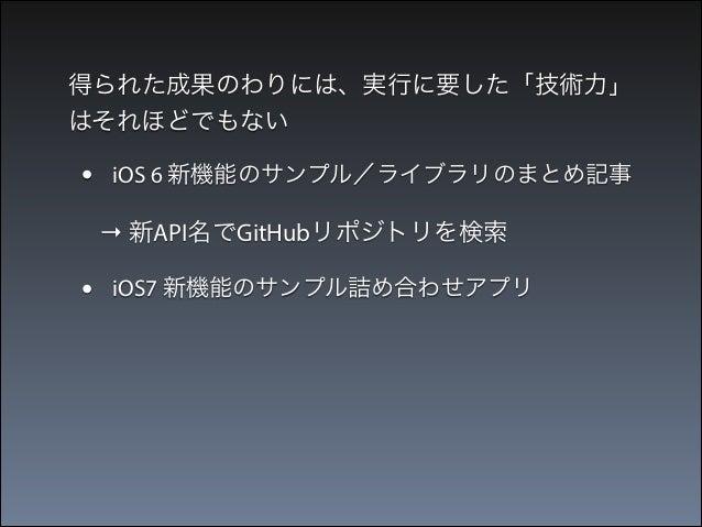 得られた成果のわりには、実行に要した「技術力」 はそれほどでもない  •  iOS 6 新機能のサンプル/ライブラリのまとめ記事  → 新API名でGitHubリポジトリを検索  •  iOS7 新機能のサンプル詰め合わせアプリ  → WWD...