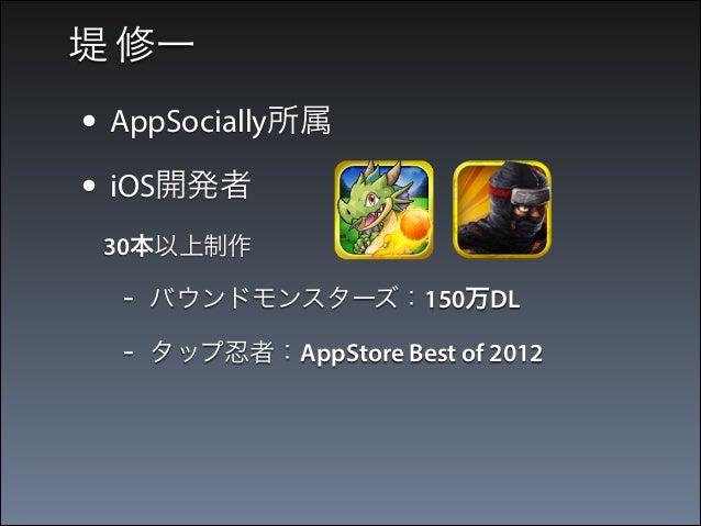堤 修一  • AppSocially所属 • iOS開発者  30本以上制作  -  バウンドモンスターズ:150万DL  -  タップ忍者:AppStore Best of 2012