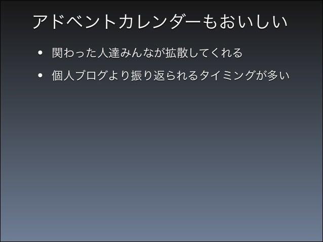 アドベントカレンダーもおいしい  • •  関わった人達みんなが拡散してくれる  •  iOS Advent Calendar 2012  個人ブログより振り返られるタイミングが多い  「iOSアプリ開発に役立つTips100連発!」