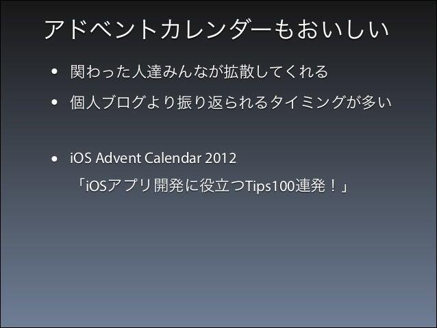 アドベントカレンダーもおいしい  • •  関わった人達みんなが拡散してくれる  •  iOS Advent Calendar 2012  個人ブログより振り返られるタイミングが多い  「iOSアプリ開発に役立つTips100連発!」 → ...
