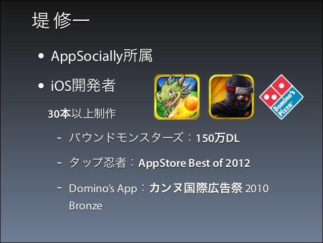 堤 修一  • AppSocially所属 • iOS開発者  30本以上制作  -  バウンドモンスターズ:150万DL  -  タップ忍者:AppStore Best of 2012  -  Domino's App:カンヌ国際広告祭 2...