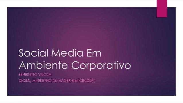 Social Media Em Ambiente Corporativo BENEDETTO VACCA DIGITAL MARKETING MANAGER @ MICROSOFT