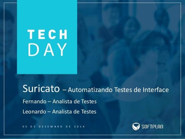 Suricato – Automatizando Testes de Interface Leonardo – Analista de Testes 0 5 D E D E Z E M B R O D E 2 0 1 4 Fernando – ...