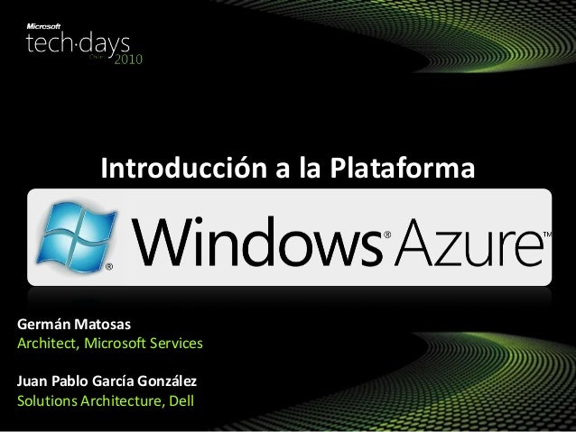 Introducción a la Plataforma Germán Matosas Architect, Microsoft Services Juan Pablo García González Solutions Architectur...