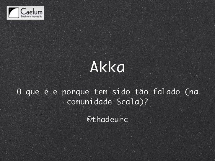 AkkaO que é e porque tem sido tão falado (na           comunidade Scala)?               @thadeurc