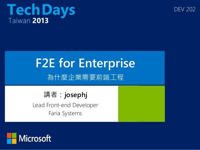 DEV 202 F2E for Enterprise 為什麼企業需要前端工程 講者:josephj Lead Front-end Developer Faria Systems