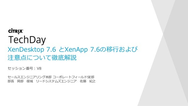 XenDesktop 7.6 とXenApp 7.6の移行および 注意点について徹底解説 セールスエンジニアリング本部 コーポレートフィールドSE部 部長 岡部 俊城 リードシステムズエンジニア 佐藤 紀之 セッション番号:V8