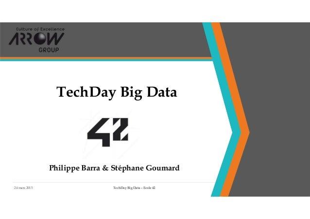 24 mars 2015 TechDay Big Data – Ecole 42 1 TechDay Big Data Philippe Barra & Stéphane Goumard