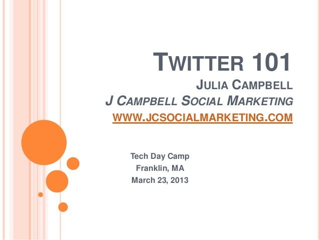 TWITTER 101             JULIA CAMPBELLJ CAMPBELL SOCIAL MARKETING WWW.JCSOCIALMARKETING.COM   Tech Day Camp    Franklin, M...