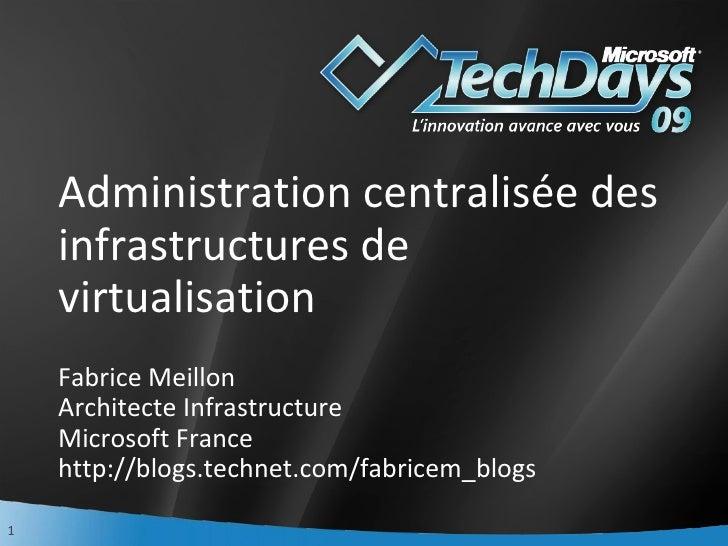 Administration centralisée des infrastructures de virtualisation Fabrice Meillon Architecte Infrastructure Microsoft Franc...