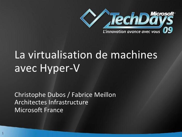 La virtualisation de machines avec Hyper-V  Christophe Dubos / Fabrice Meillon Architectes Infrastructure Microsoft France