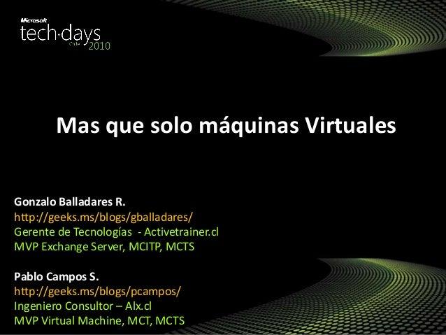 Mas que solo máquinas Virtuales Gonzalo Balladares R. http://geeks.ms/blogs/gballadares/ Gerente de Tecnologías - Activetr...