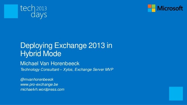 Deploying Exchange 2013 inHybrid ModeMichael Van HorenbeeckTechnology Consultant – Xylos, Exchange Server MVP@mvanhorenbee...