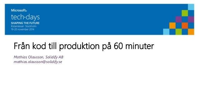 Från kod till produktion på 60 minuter  Mathias Olausson, Solidify AB  mathias.olausson@solidify.se