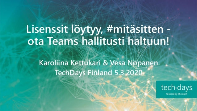Lisenssit löytyy, #mitäsitten - ota Teams hallitusti haltuun! Karoliina Kettukari & Vesa Nopanen TechDays Finland 5.3.2020