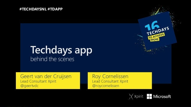 Geert van der Cruijsen Lead Consultant Xpirit @geertvdc #TECHDAYSNL #TDAPP Roy Cornelissen Lead Consultant Xpirit @roycorn...
