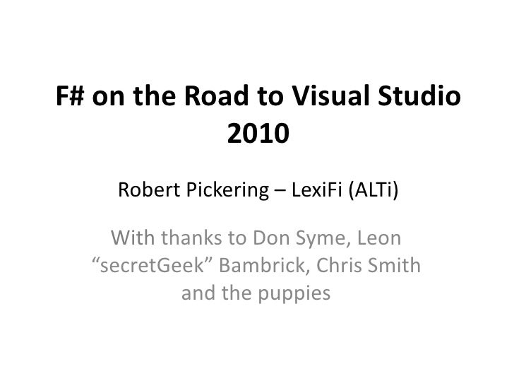 F# on the Road to Visual Studio              2010     Robert Pickering – LexiFi (ALTi)      With thanks to Don Syme, Leon ...