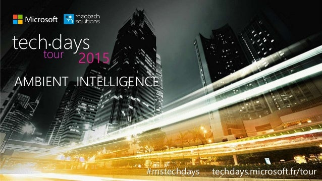 AMBIENT INTELLIGENCE #mstechdays techdays.microsoft.fr/tour tech days• 2015tour