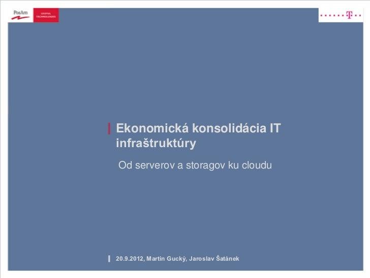 Ekonomická konsolidácia ITinfraštruktúryOd serverov a storagov ku cloudu20.9.2012, Martin Gucký, Jaroslav Šatánek