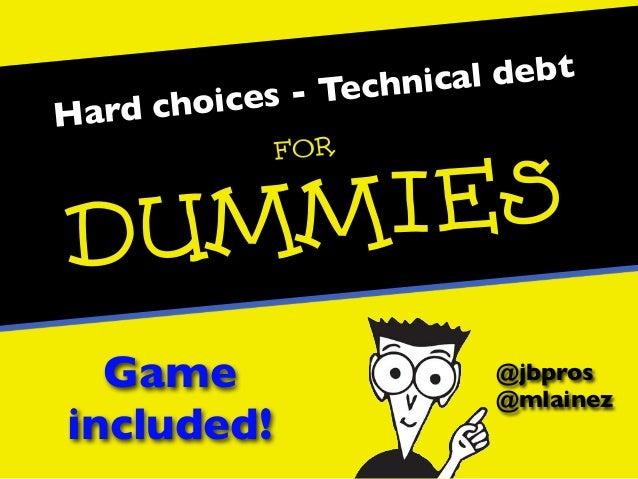 Hard choices - Technical debt@jbpros@mlainezForDummiesGameincluded!