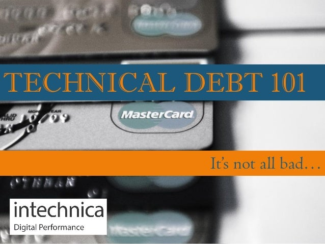 TECHNICAL DEBT 101 It's not all bad…