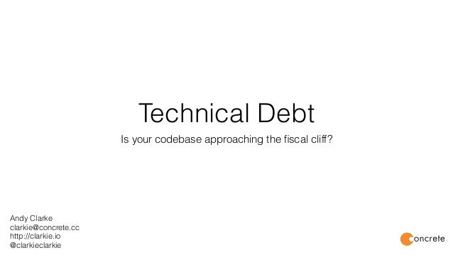 Technical Debt Is your codebase approaching the fiscal cliff? Andy Clarke clarkie@concrete.cc http://clarkie.io @clarkiecla...