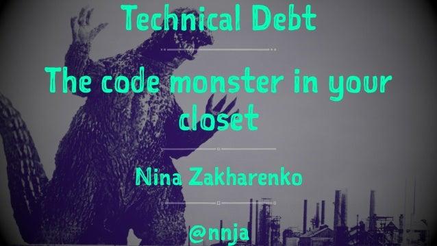 Technical Debt The code monster in your closet Nina Zakharenko @nnja