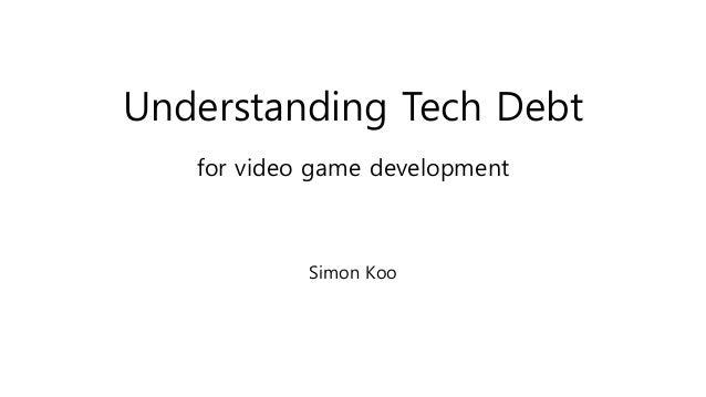 Understanding Tech Debt for video game development Simon Koo