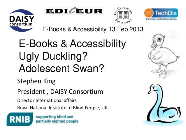 E-Books & Accessibility 13 Feb 2013E-Books & AccessibilityUgly Duckling?Adolescent Swan?Stephen KingPresident , DAISY Cons...
