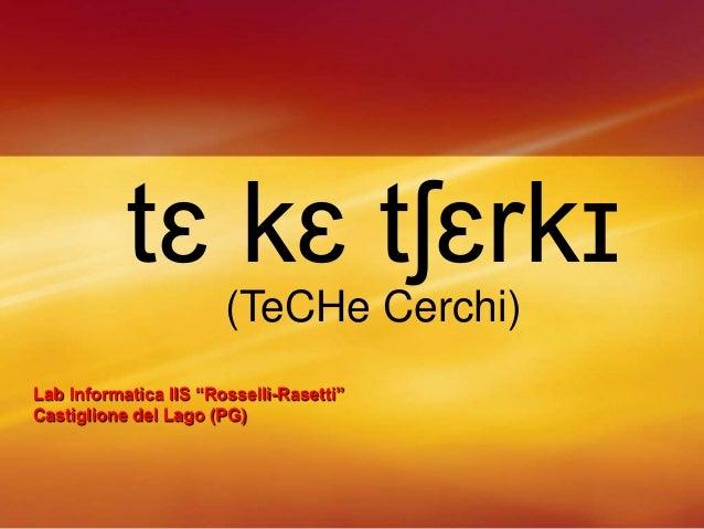 """tɛ kɛ tʃɛrkɪ (TeCHe Cerchi) Lab Informatica IIS """"Rosselli-Rasetti"""" Castiglione del Lago (PG)"""
