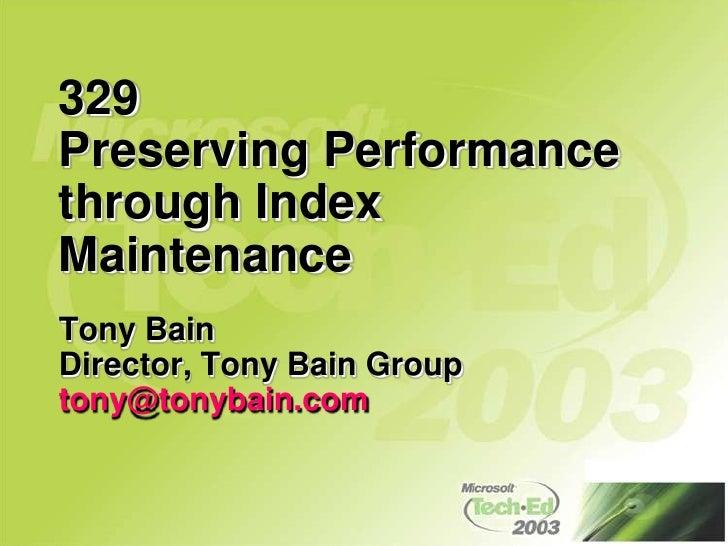 329Preserving Performance through Index Maintenance<br />Tony Bain<br />Director, Tony Bain Group<br />tony@tonybain.com<b...