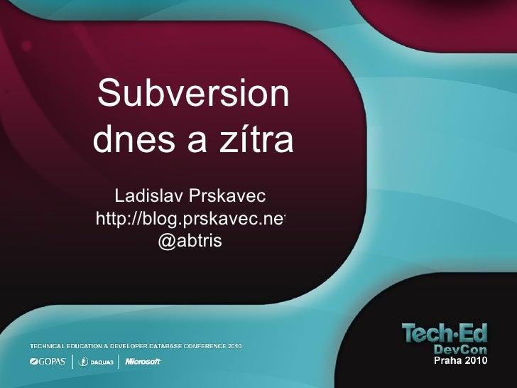 Subversion dnes a zítra Ladislav Prskavec http://blog.prskavec.net @abtris