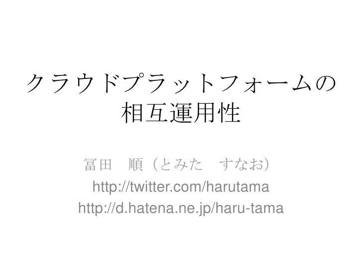 クラウドプラットフォームの相互運用性<br />冨田 順(とみた すなお)<br />http://twitter.com/harutama<br />http://d.hatena.ne.jp/haru-tama<br />