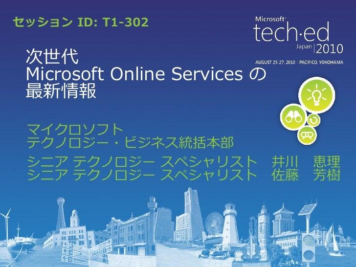セッション ID: T1-302 次世代 Microsoft Online Services の 最新情報 マイクロソフト テクノロジー・ビジネス統括本部 シニア テクノロジー スペシャリスト            井川   恵理 シニア テク...