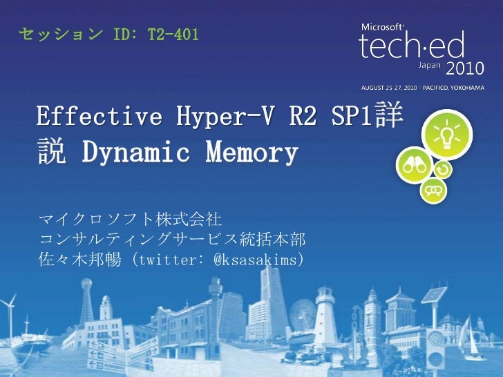 セッション ID: T2-401 Effective Hyper-V R2 SP1 マイクロソフト株式会社 コンサルティングサービス統括本部 佐々木邦暢 (twitter: @ksasakims)