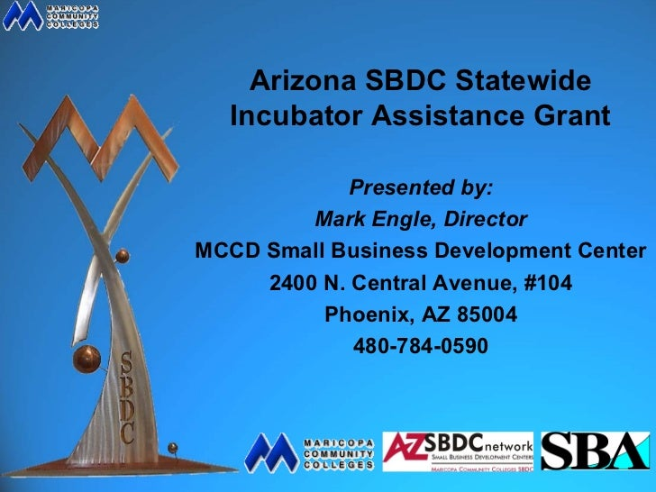 Arizona SBDC Statewide  Incubator Assistance Grant             Presented by:         Mark Engle, DirectorMCCD Small Busine...