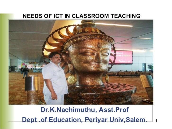 <ul><li>Dr.K.Nachimuthu, Asst.Prof </li></ul><ul><li>Dept .of Education, Periyar Univ,Salem. </li></ul>NEEDS OF ICT IN CLA...