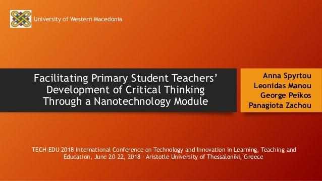 Facilitating Primary Student Teachers' Development of Critical Thinking Through a Nanotechnology Module Anna Spyrtou Leoni...