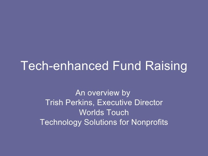 Tech-enhanced Fund Raising An overview by  Trish Perkins, Executive Director Worlds Touch Technology Solutions for Nonprof...